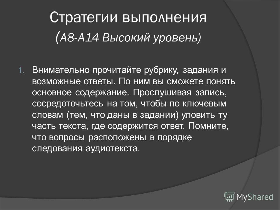 Стратегии выполнения ( А8-А14 Высокий уровень) 1. Внимательно прочитайте рубрику, задания и возможные ответы. По ним вы сможете понять основное содержание. Прослушивая запись, сосредоточьтесь на том, чтобы по ключевым словам (тем, что даны в задании)