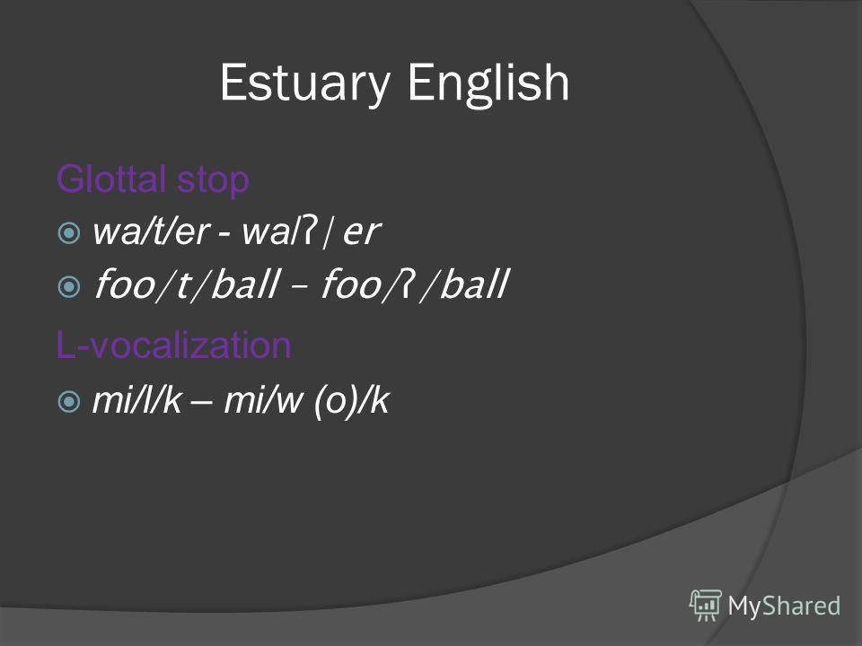 Estuary English Glottal stop wa/t/er - wa/ ʔ/er foo/t/ball – foo/ʔ/ball L-vocalization mi/l/k – mi/w (o)/k