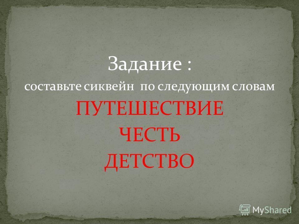 Задание : составьте сиквейн по следующим словам ПУТЕШЕСТВИЕ ЧЕСТЬ ДЕТСТВО