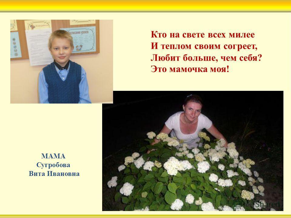 Кто на свете всех милее И теплом своим согреет, Любит больше, чем себя? Это мамочка моя! МАМА Сугробова Вита Ивановна