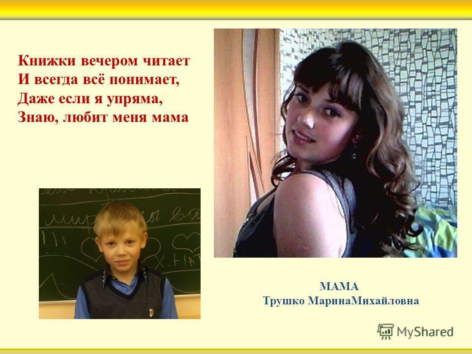 Книжки вечером читает И всегда всё понимает, Даже если я упряма, Знаю, любит меня мама МАМА Трушко МаринаМихайловна