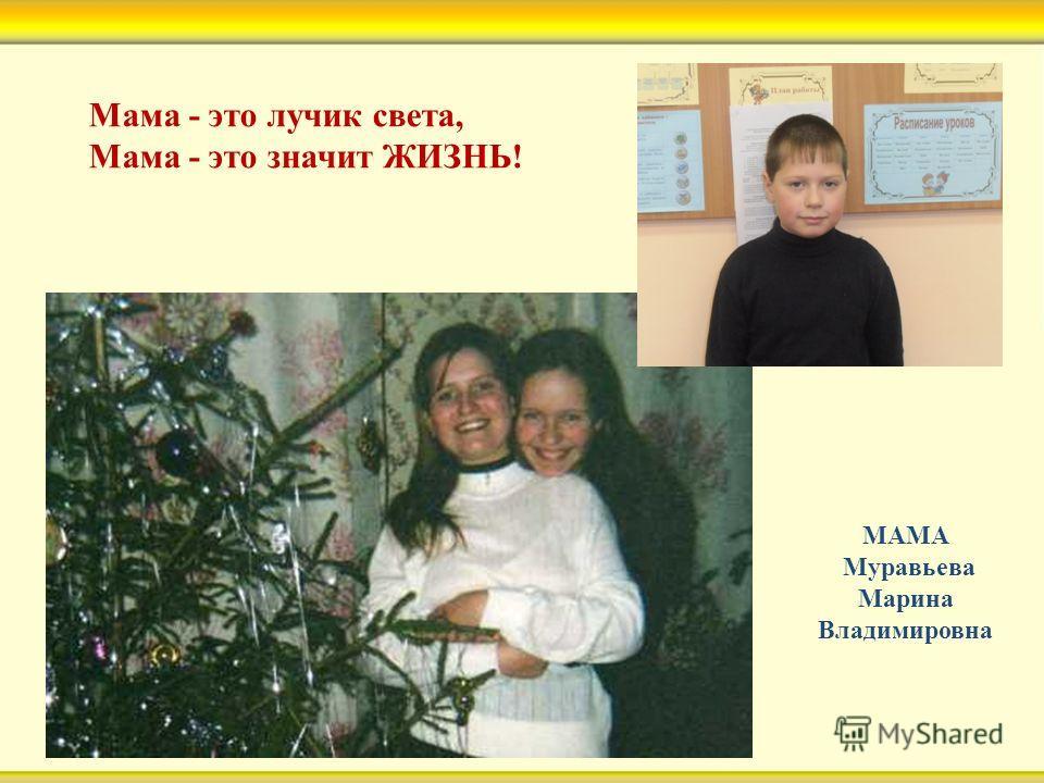 Мама - это лучик света, Мама - это значит ЖИЗНЬ! МАМА Муравьева Марина Владимировна