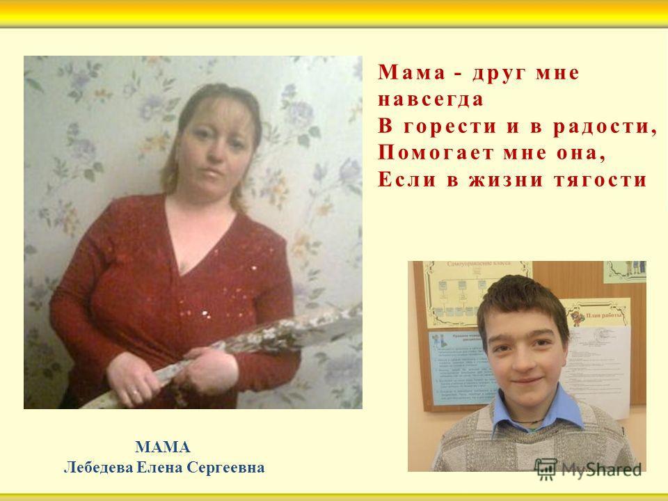 Мама - друг мне навсегда В горести и в радости, Помогает мне она, Если в жизни тягости МАМА Лебедева Елена Сергеевна