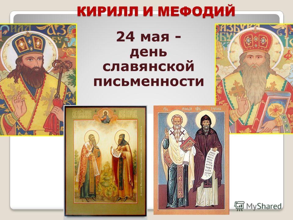 КИРИЛЛ И МЕФОДИЙ 24 мая - день славянской письменности