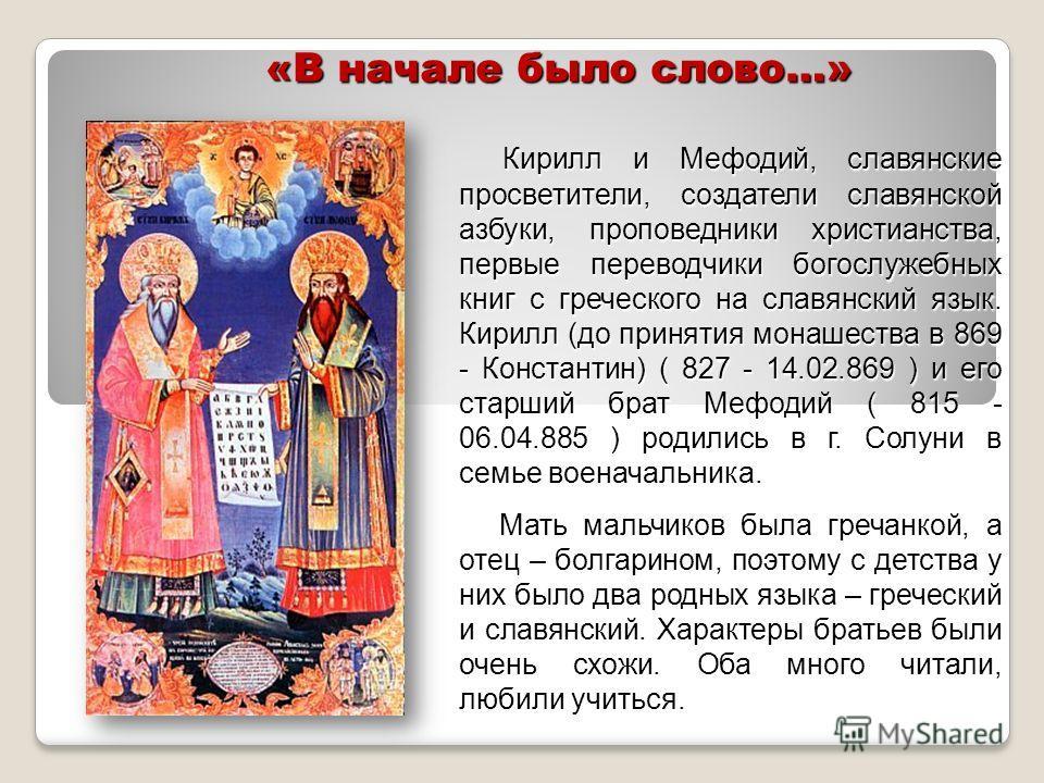 «В начале было слово…» Кирилл и Мефодий, славянские просветители, создатели славянской азбуки, проповедники христианства, первые переводчики богослужебных книг с греческого на славянский язык. Кирилл (до принятия монашества в 869 - Константин) ( 827