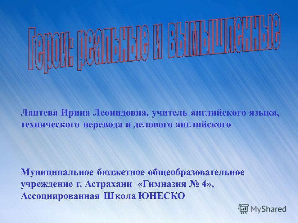 Лаптева Ирина Леонидовна, учитель английского языка, технического перевода и делового английского Муниципальное бюджетное общеобразовательное учреждение г. Астрахани «Гимназия 4», Ассоциированная Школа ЮНЕСКО