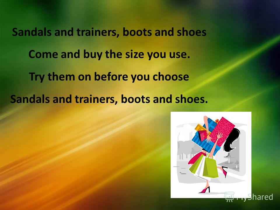 Sandals and trainers, boots and shoes Come and buy the size you use. Try them on before you choose Sandals and trainers, boots and shoes.