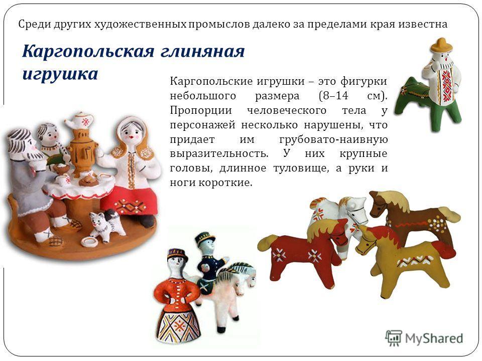 Среди других художественных промыслов далеко за пределами края известна Каргопольская глиняная игрушка Каргопольские игрушки – это фигурки небольшого размера (8–14 см). Пропорции человеческого тела у персонажей несколько нарушены, что придает им груб