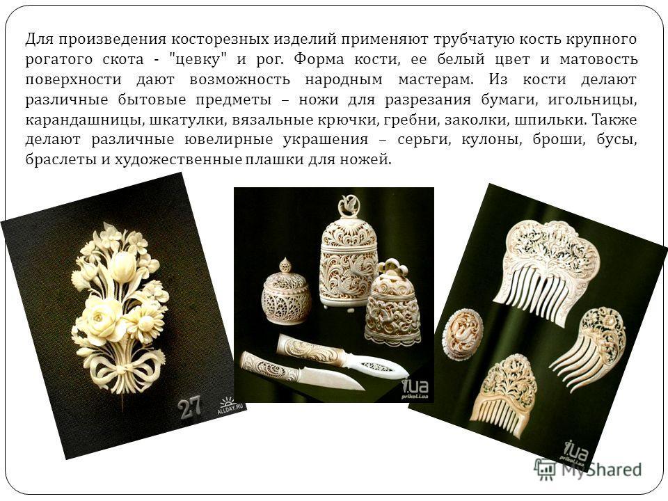 Для произведения косторезных изделий применяют трубчатую кость крупного рогатого скота -