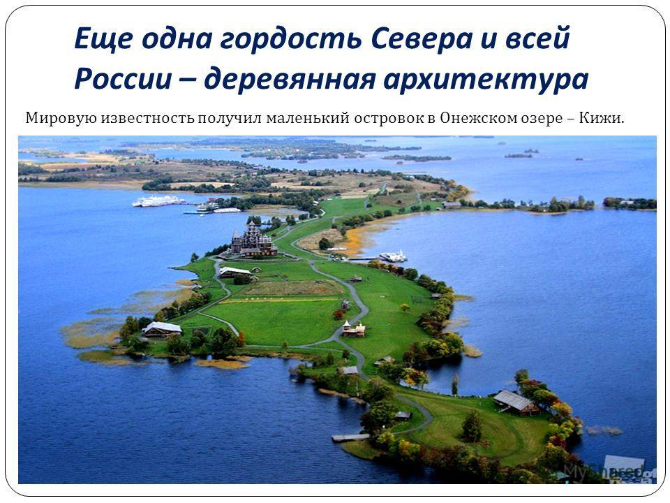 Еще одна гордость Севера и всей России – деревянная архитектура Мировую известность получил маленький островок в Онежском озере – Кижи.