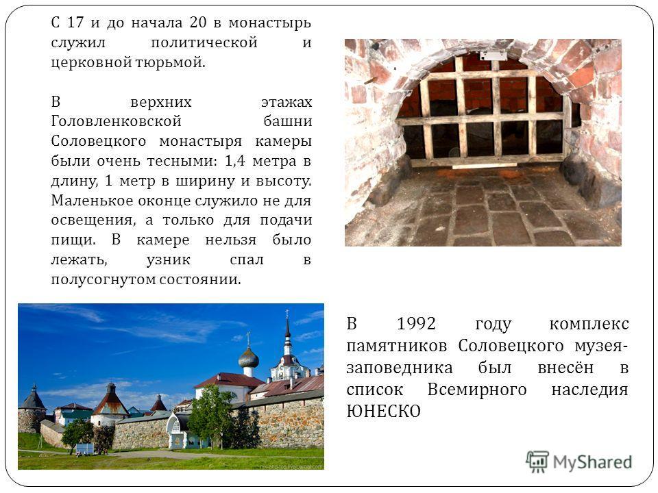 Соловецкий монастырь С 17 и до начала 20 в монастырь служил политической и церковной тюрьмой. В верхних этажах Головленковской башни Соловецкого монастыря камеры были очень тесными: 1,4 метра в длину, 1 метр в ширину и высоту. Маленькое оконце служил