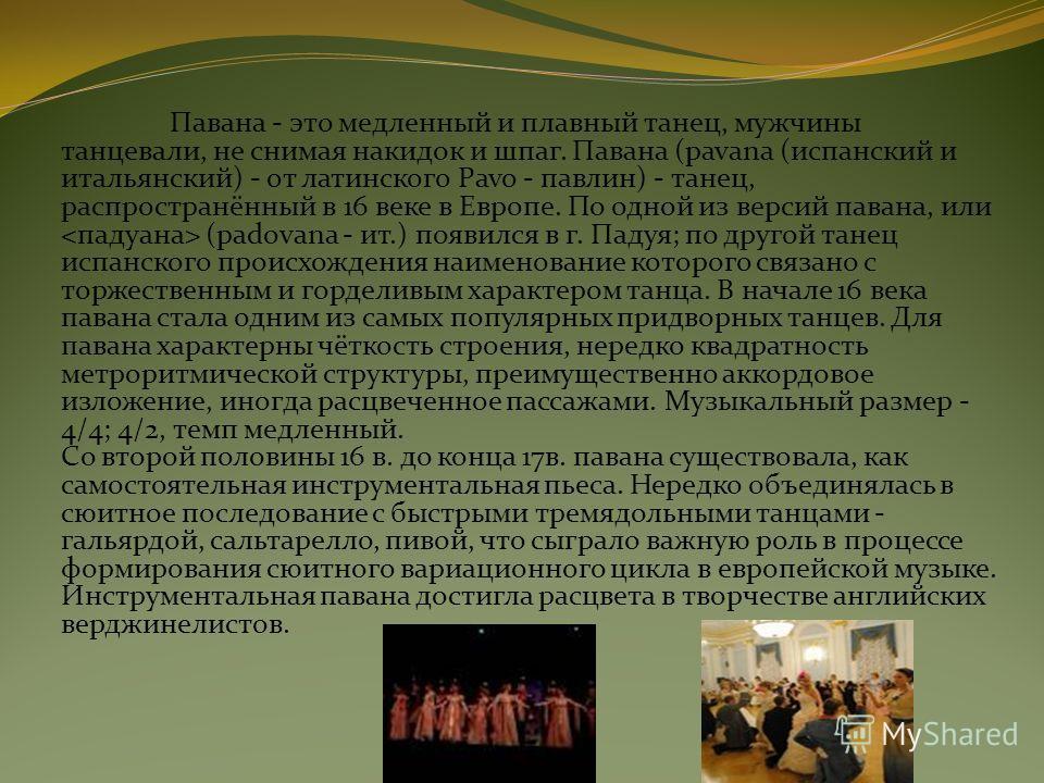 Павана - это медленный и плавный танец, мужчины танцевали, не снимая накидок и шпаг. Павана (pavana (испанский и итальянский) - от латинского Pavo - павлин) - танец, распространённый в 16 веке в Европе. По одной из версий павана, или (padovana - ит.)
