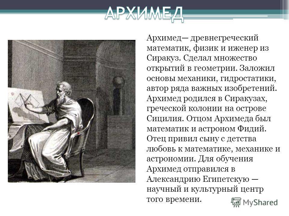 Архимед древнегреческий математик, физик и иженер из Сиракуз. Сделал множество открытий в геометрии. Заложил основы механики, гидростатики, автор ряда важных изобретений. Архимед родился в Сиракузах, греческой колонии на острове Сицилия. Отцом Архиме
