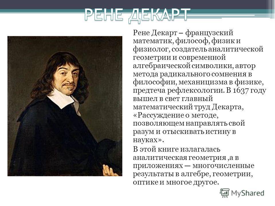 Рене Декарт – французский математик, философ, физик и физиолог, создатель аналитической геометрии и современной алгебраической символики, автор метода радикального сомнения в философии, механицизма в физике, предтеча рефлексологии. В 1637 году вышел