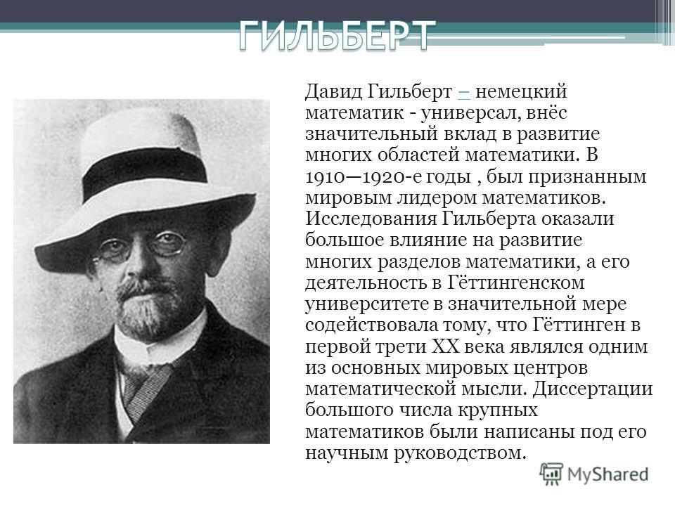 Давид Гильберт – немецкий математик - универсал, внёс значительный вклад в развитие многих областей математики. В 19101920-е годы, был признанным мировым лидером математиков. Исследования Гильберта оказали большое влияние на развитие многих разделов