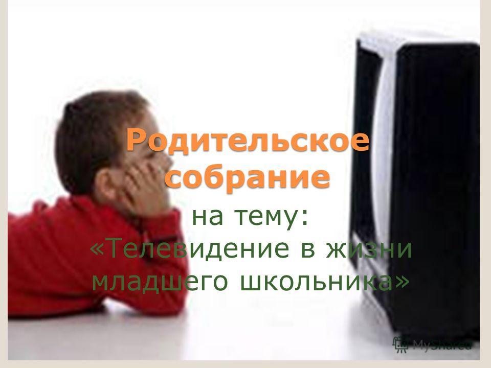 Родительское собрание на тему: «Телевидение в жизни младшего школьника»