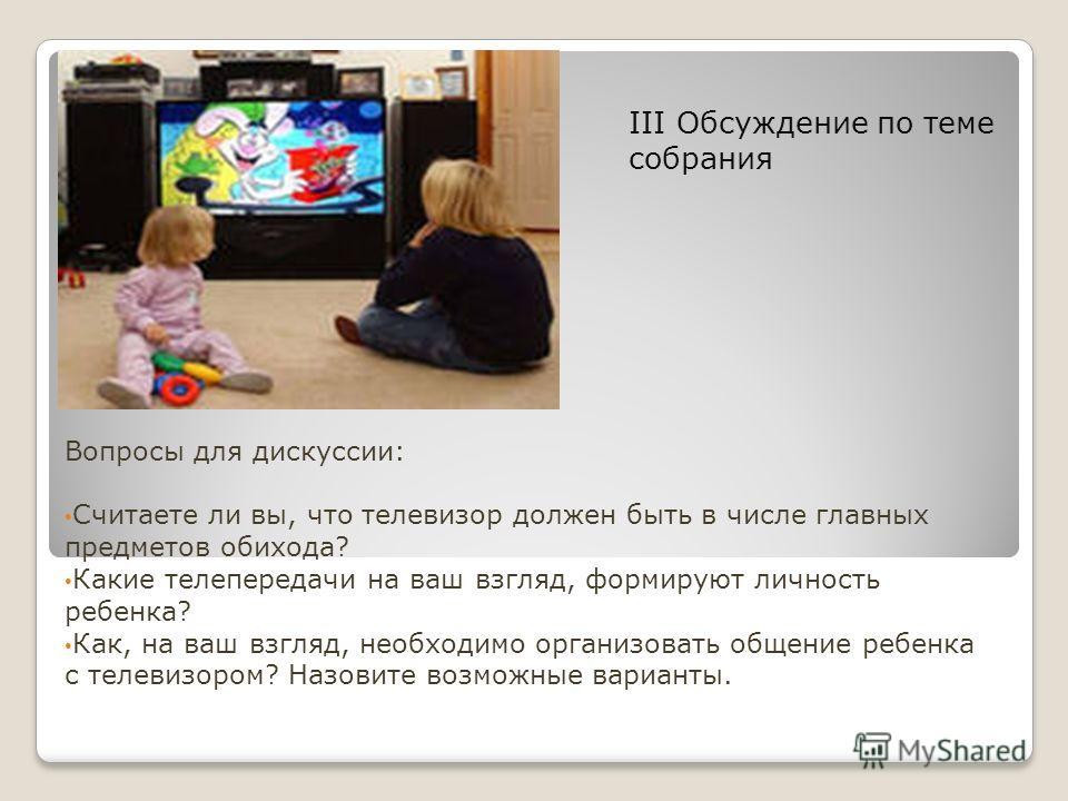 III Обсуждение по теме собрания Вопросы для дискуссии: Считаете ли вы, что телевизор должен быть в числе главных предметов обихода? Какие телепередачи на ваш взгляд, формируют личность ребенка? Как, на ваш взгляд, необходимо организовать общение ребе