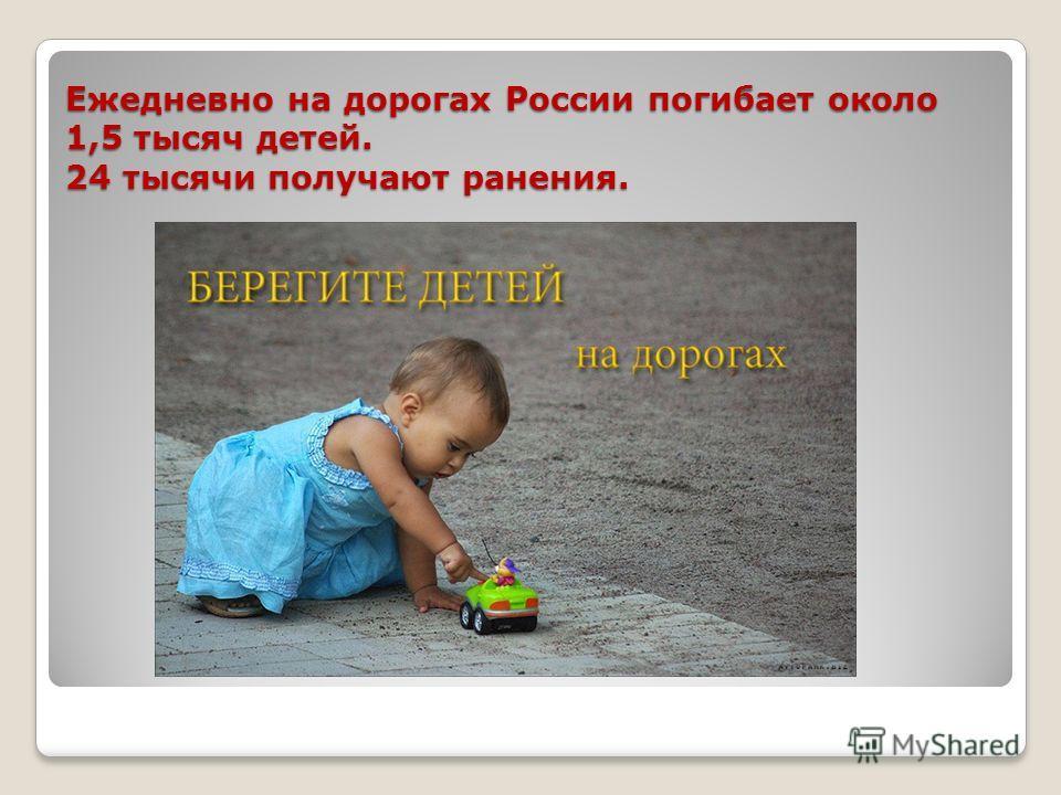 Ежедневно на дорогах России погибает около 1,5 тысяч детей. 24 тысячи получают ранения.