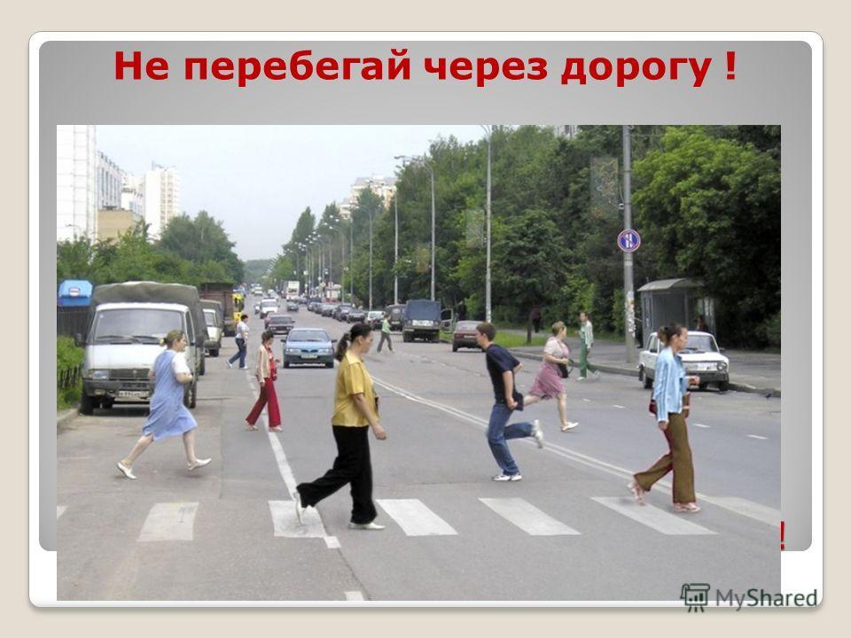 Нельзя перебегать через дорогу! Не перебегай через дорогу !