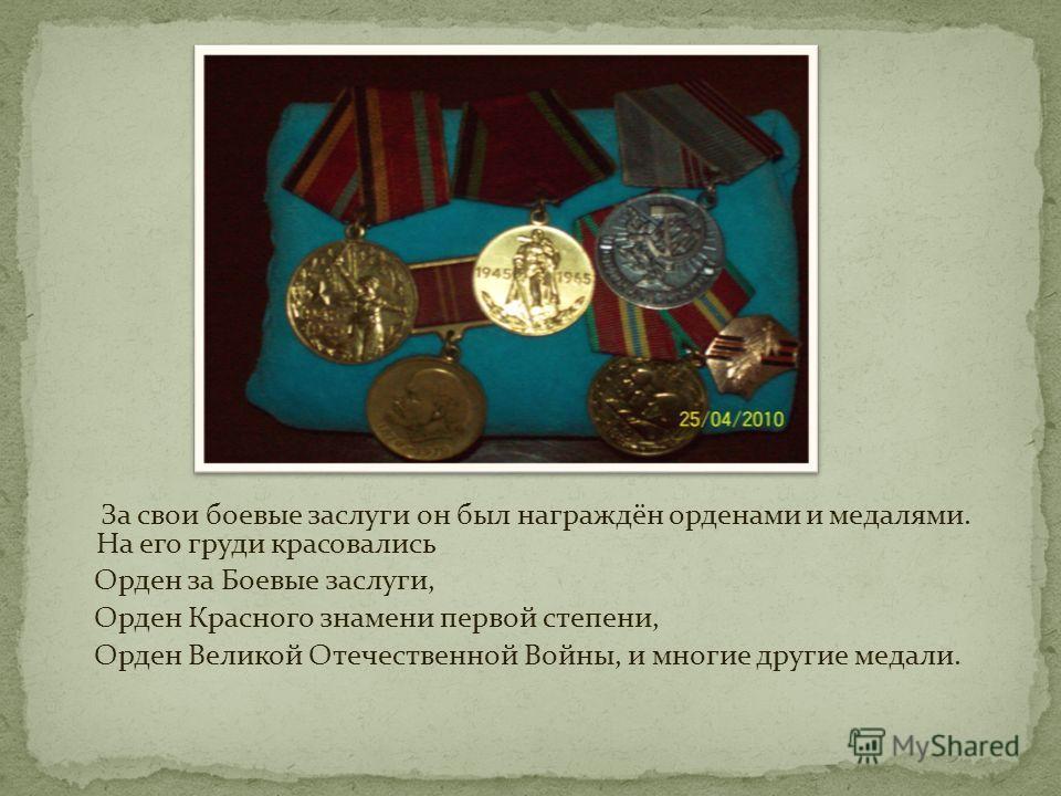 За свои боевые заслуги он был награждён орденами и медалями. На его груди красовались Орден за Боевые заслуги, Орден Красного знамени первой степени, Орден Великой Отечественной Войны, и многие другие медали.
