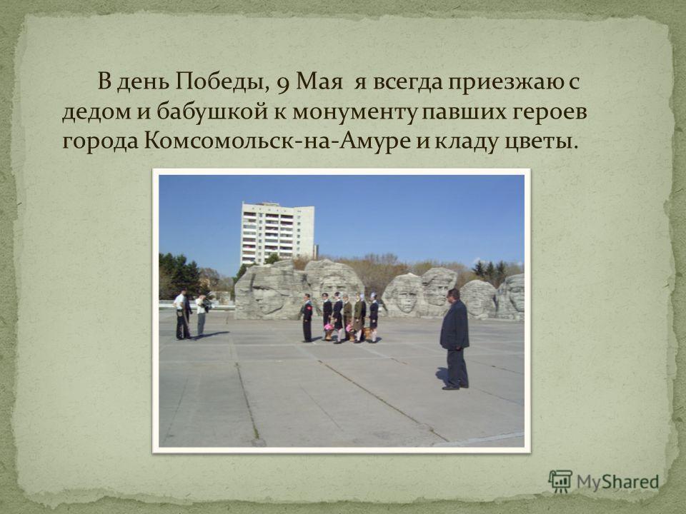 В день Победы, 9 Мая я всегда приезжаю с дедом и бабушкой к монументу павших героев города Комсомольск-на-Амуре и кладу цветы.