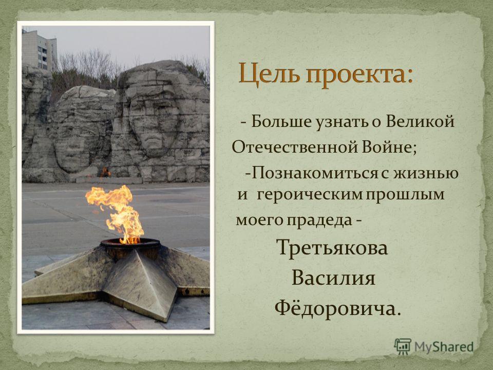 - Больше узнать о Великой Отечественной Войне; -Познакомиться с жизнью и и героическим прошлым моего прадеда - Третьякова Василия Фёдоровича.