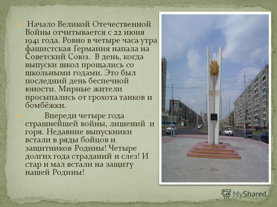 Начало Великой Отечественной Войны отчитывается с 22 июня 1941 года. Ровно в четыре часа утра фашистская Германия напала на Советский Союз. В день, когда выпуски школ прощались со школьными годами. Это был последний день беспечной юности. Мирные жите