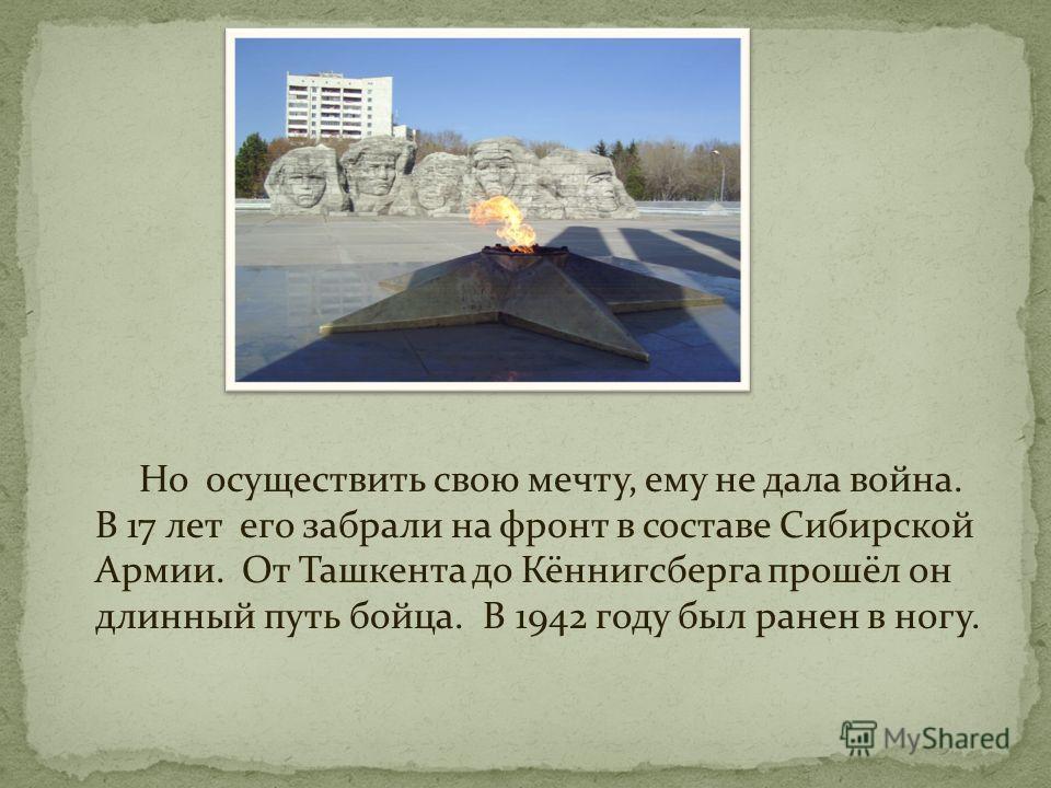 Но осуществить свою мечту, ему не дала война. В 17 лет его забрали на фронт в составе Сибирской Армии. От Ташкента до Кённигсберга прошёл он длинный путь бойца. В 1942 году был ранен в ногу.