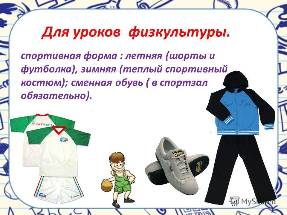 спортивная форма : летняя (шорты и футболка), зимняя (теплый спортивный костюм); сменная обувь ( в спортзал обязательно). Для уроков физкультуры.