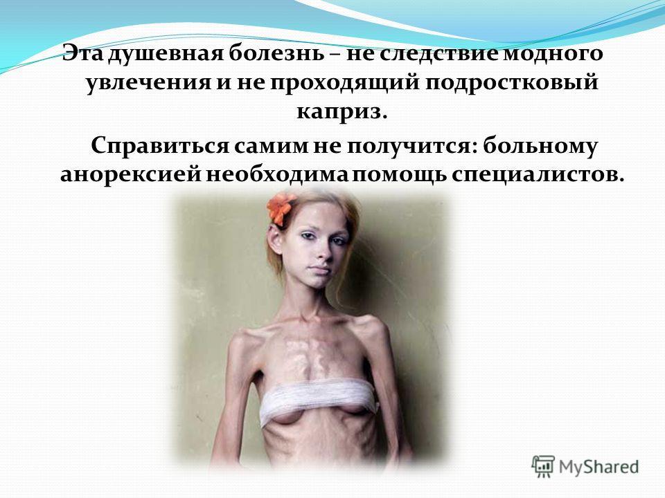 Эта душевная болезнь – не следствие модного увлечения и не проходящий подростковый каприз. Справиться самим не получится: больному анорексией необходима помощь специалистов.