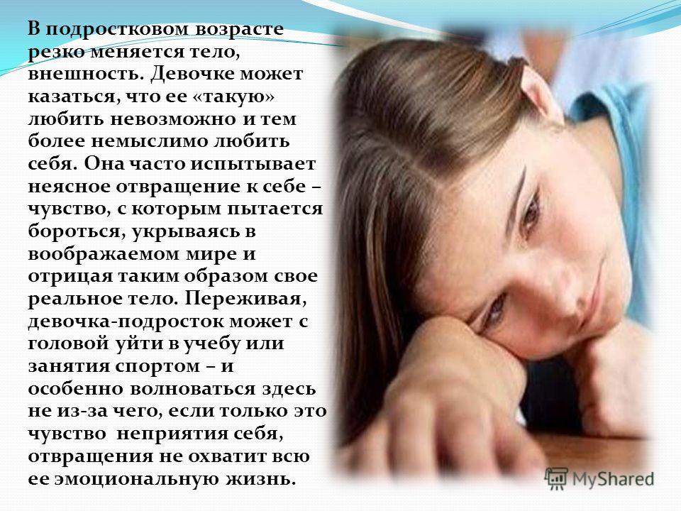 В подростковом возрасте резко меняется тело, внешность. Девочке может казаться, что ее «такую» любить невозможно и тем более немыслимо любить себя. Она часто испытывает неясное отвращение к себе – чувство, с которым пытается бороться, укрываясь в воо