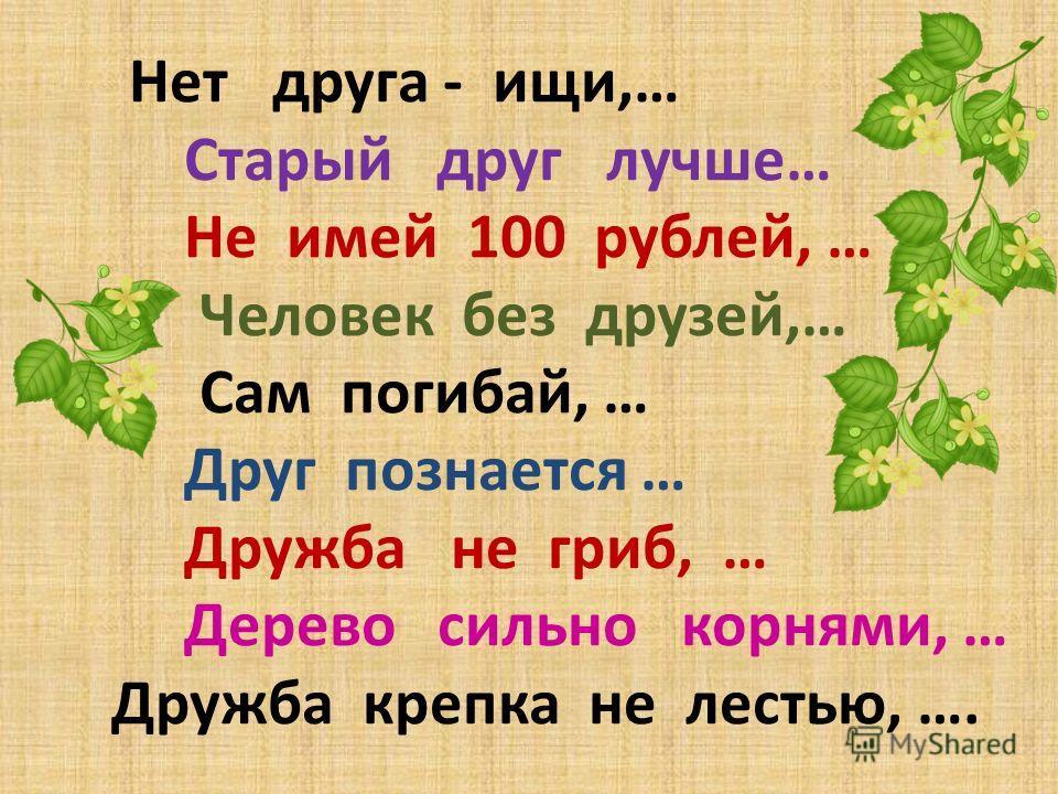 Нет друга - ищи,… Старый друг лучше… Не имей 100 рублей, … Человек без друзей,… Сам погибай, … Друг познается … Дружба не гриб, … Дерево сильно корнями, … Дружба крепка не лестью, ….