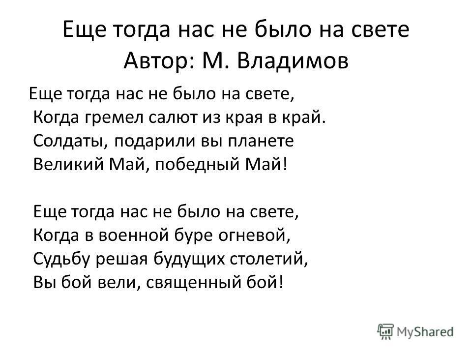 Еще тогда нас не было на свете Автор: М. Владимов Еще тогда нас не было на свете, Когда гремел салют из края в край. Солдаты, подарили вы планете Великий Май, победный Май! Еще тогда нас не было на свете, Когда в военной буре огневой, Судьбу решая бу