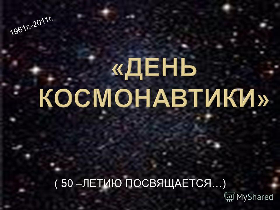 ( 50 –ЛЕТИЮ ПОСВЯЩАЕТСЯ…) 1961г.-2011г.