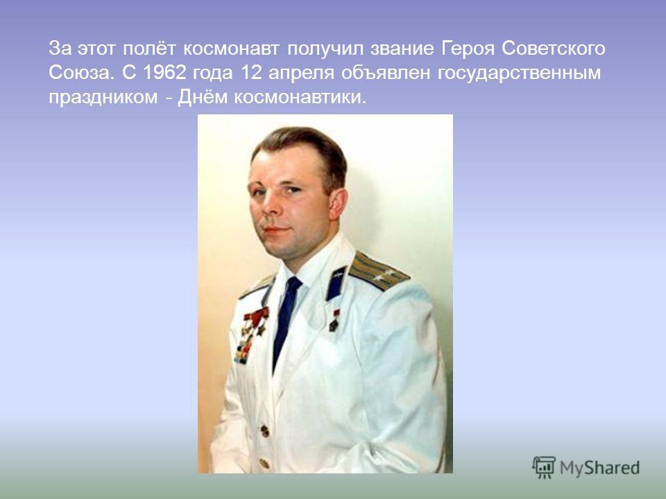 За этот полёт космонавт получил звание Героя Советского Союза. С 1962 года 12 апреля объявлен государственным праздником - Днём космонавтики.