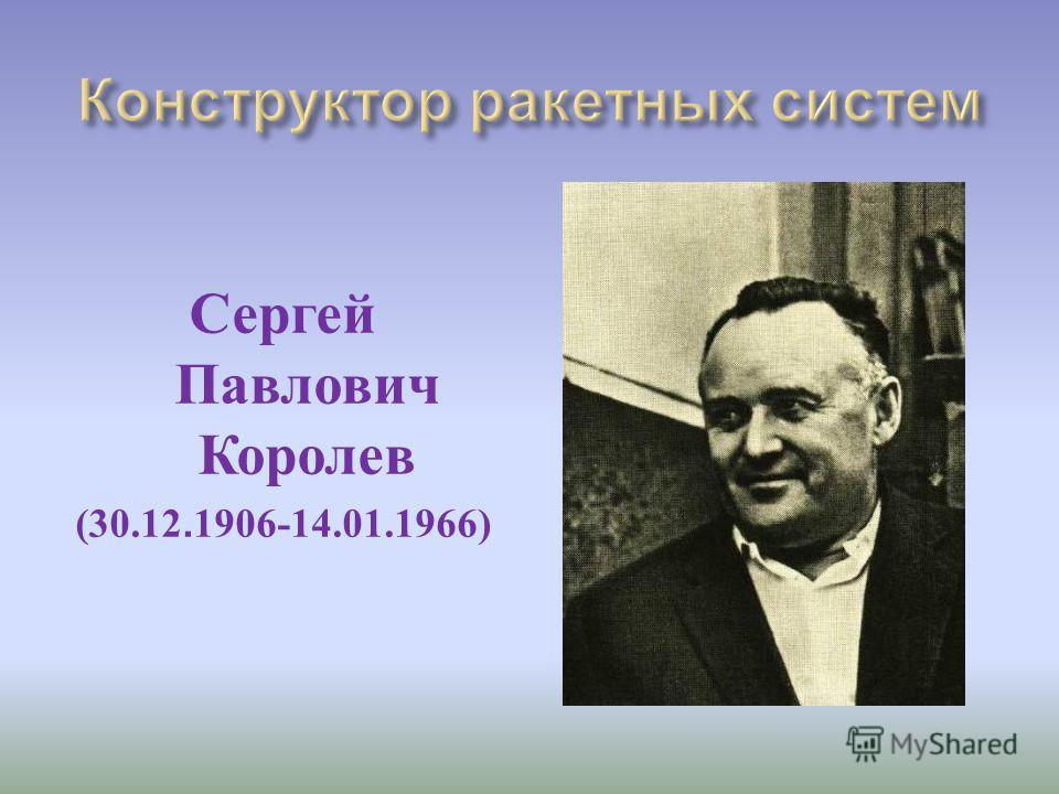 Сергей Павлович Королев (30.12. 1906-14.01.1966)