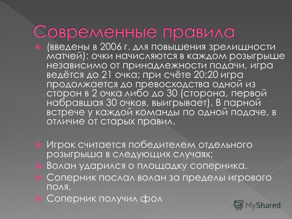 ( введены в 2006 г. для повышения зрелищности матчей): очки начисляются в каждом розыгрыше независимо от принадлежности подачи, игра ведётся до 21 очка; при счёте 20:20 игра продолжается до превосходства одной из сторон в 2 очка либо до 30 (сторона,