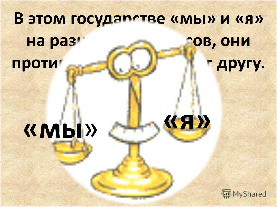 В этом государстве «мы» и «я» на разных чашах весов, они противопоставлены друг другу. «мы» «я»