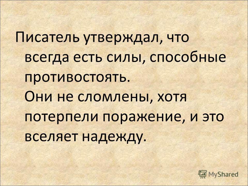 Писатель утверждал, что всегда есть силы, способные противостоять. Они не сломлены, хотя потерпели поражение, и это вселяет надежду.