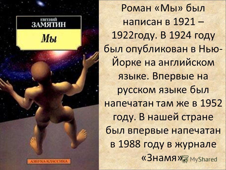 Роман «Мы» был написан в 1921 – 1922году. В 1924 году был опубликован в Нью- Йорке на английском языке. Впервые на русском языке был напечатан там же в 1952 году. В нашей стране был впервые напечатан в 1988 году в журнале «Знамя».
