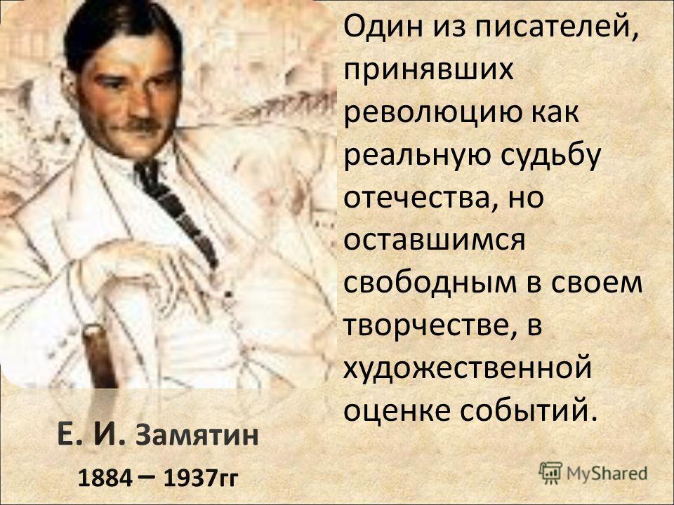 Е. И. Замятин 1884 – 1937гг Один из писателей, принявших революцию как реальную судьбу отечества, но оставшимся свободным в своем творчестве, в художественной оценке событий.