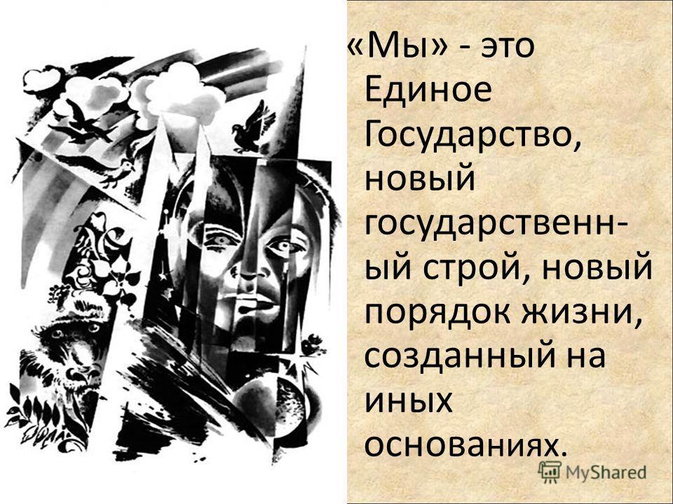 «Мы» - это Единое Государство, новый государственн- ый строй, новый порядок жизни, созданный на иных основа ниях.