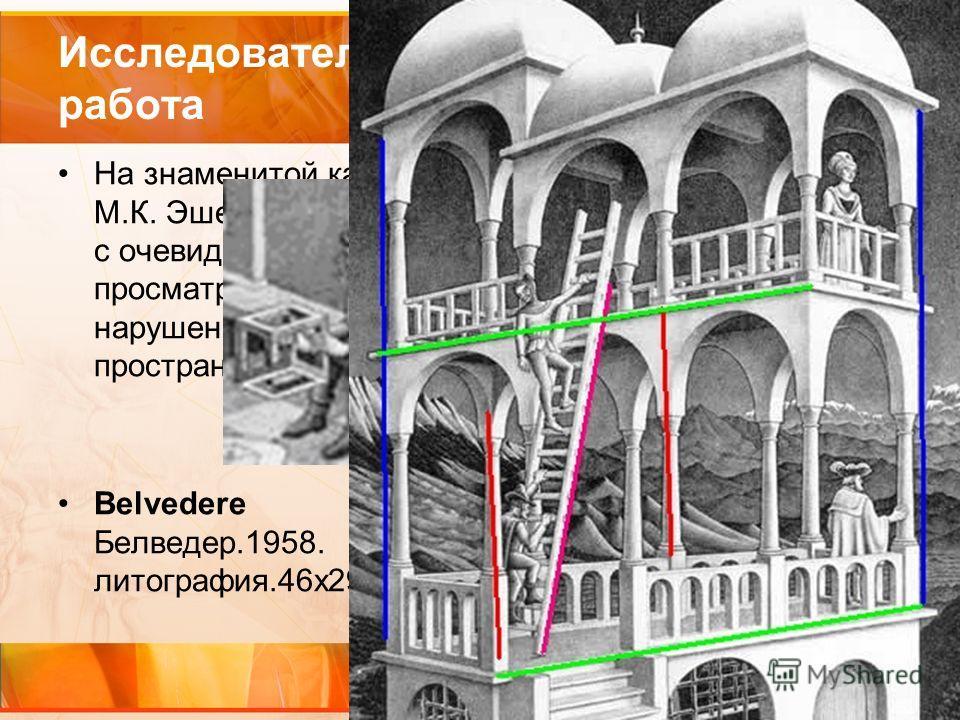 Исследовательская работа На знаменитой картине М.К. Эшера «Бельведер» с очевидностью просматриваются нарушения логики пространства. Belvedere Белведер.1958. литография.46х29,5 см