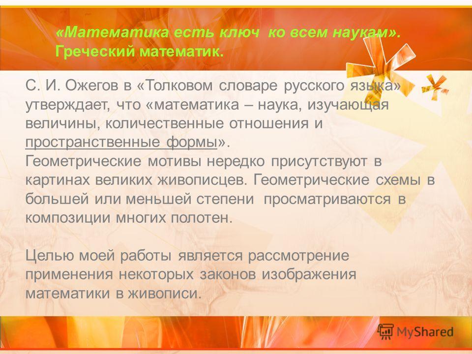 «Математика есть ключ ко всем наукам». Греческий математик. С. И. Ожегов в «Толковом словаре русского языка» утверждает, что «математика – наука, изучающая величины, количественные отношения и пространственные формы». Геометрические мотивы нередко пр