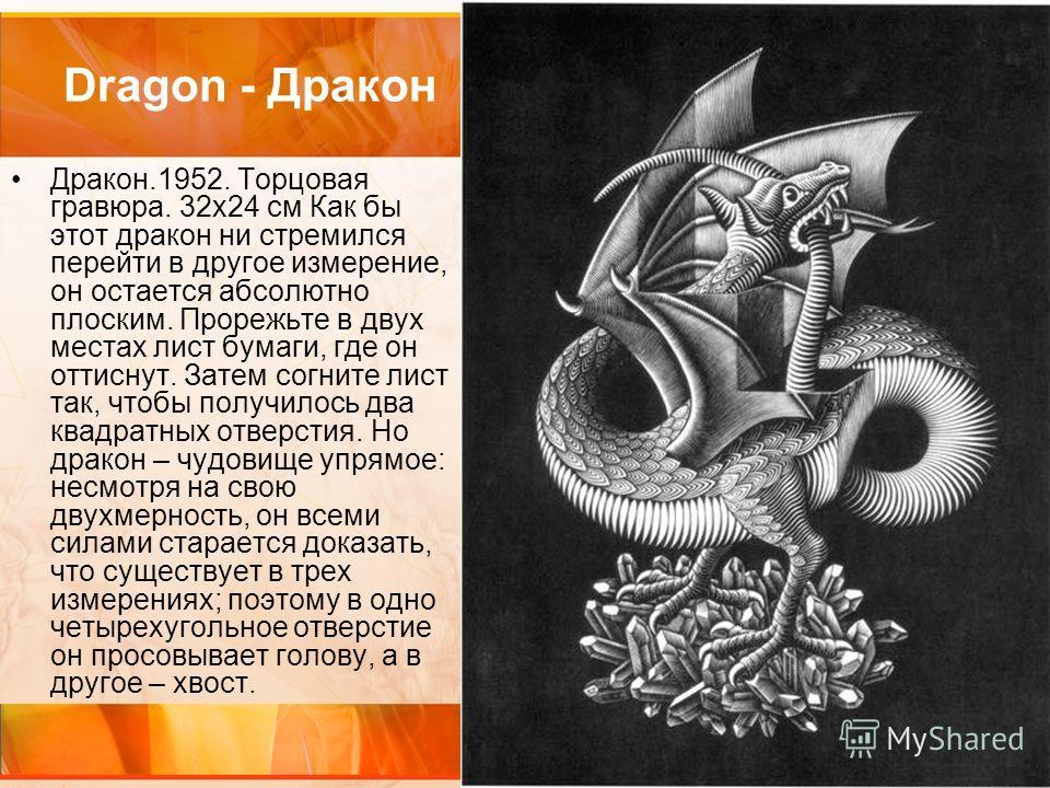 Dragon - Дракон Дракон.1952. Торцовая гравюра. 32х24 см Как бы этот дракон ни стремился перейти в другое измерение, он остается абсолютно плоским. Прорежьте в двух местах лист бумаги, где он оттиснут. Затем согните лист так, чтобы получилось два квад