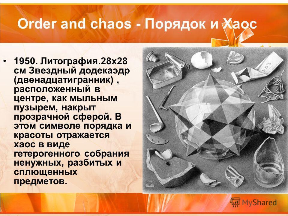 Order and chaos - Порядок и Хаос 1950. Литография.28х28 см Звездный додекаэдр (двенадцатигранник), расположенный в центре, как мыльным пузырем, накрыт прозрачной сферой. В этом символе порядка и красоты отражается хаос в виде гетерогенного собрания н