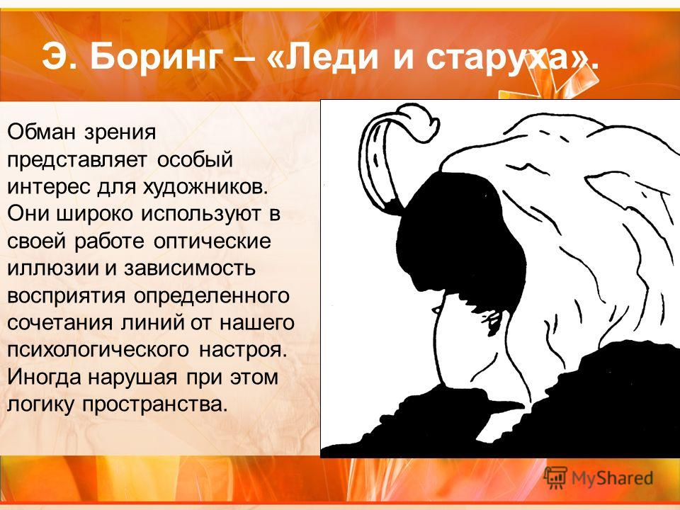 Э. Боринг – «Леди и старуха». Обман зрения представляет особый интерес для художников. Они широко используют в своей работе оптические иллюзии и зависимость восприятия определенного сочетания линий от нашего психологического настроя. Иногда нарушая п