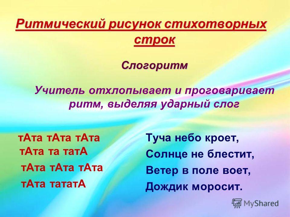 Ритмический рисунок стихотворных строк Слогоритм Ритмический рисунок стихотворных строк Слогоритм Учитель отхлопывает и проговаривает ритм, выделяя ударный слог тАта тАта тАта тАта та татА тАта тАта тАта тАта тататА Туча небо кроет, Солнце не блестит