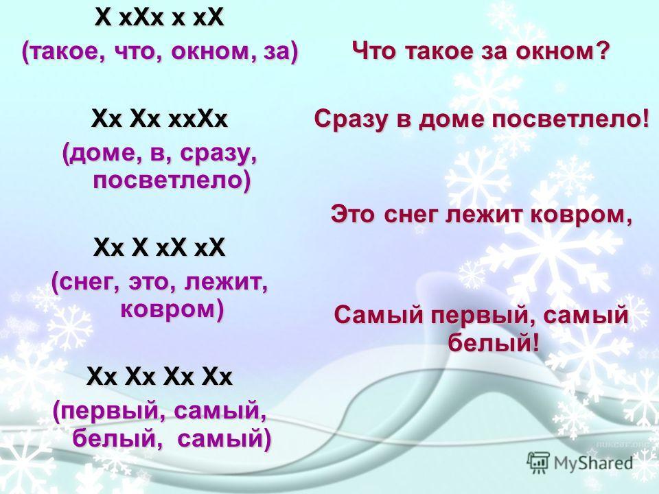 X xXx x xX (такое, что, окном, за) Хх Хх ххХх (доме, в, сразу, посветлело) Xx X xX xX (снег, это, лежит, ковром) Xx Xx Xx Xx (первый, самый, белый, самый) Что такое за окном? Сразу в доме посветлело! Это снег лежит ковром, Самый первый, самый белый!