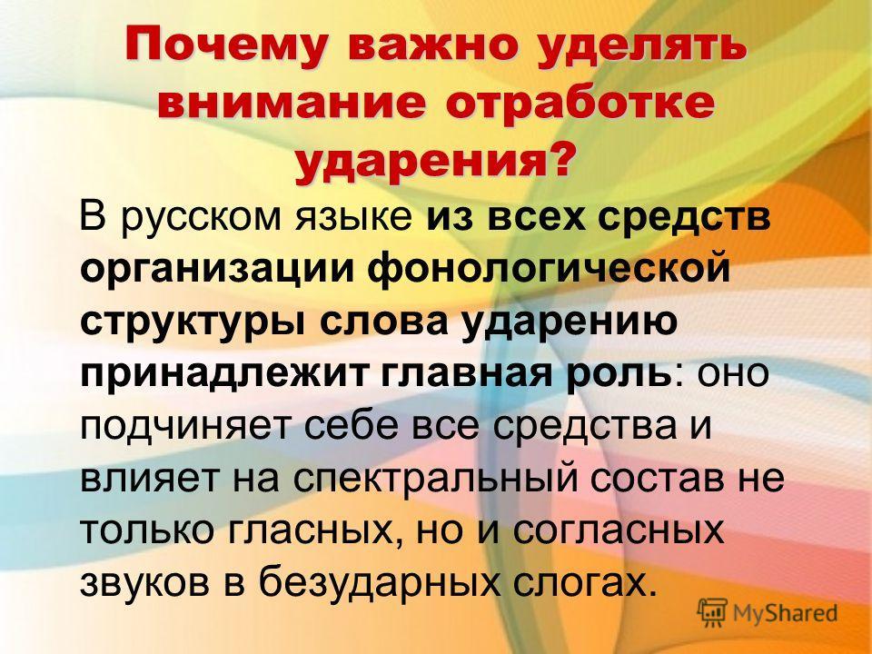 Почему важно уделять внимание отработке ударения? В русском языке из всех средств организации фонологической структуры слова ударению принадлежит главная роль: оно подчиняет себе все средства и влияет на спектральный состав не только гласных, но и со